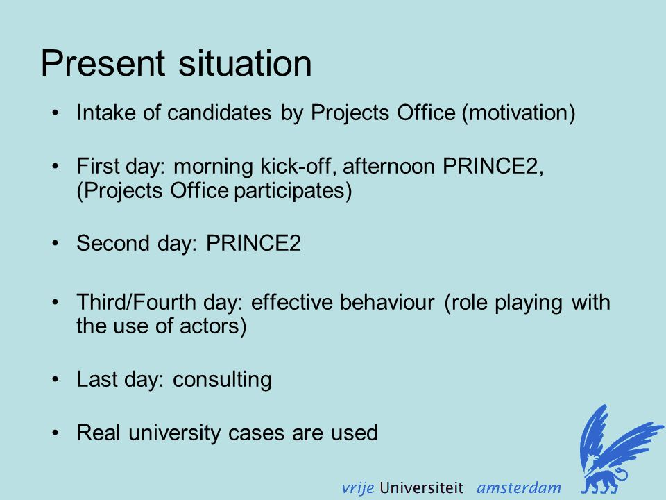 Present situation Intake of candidates by Projects Office (motivation) First day: morning kick-off, afternoon PRINCE2, (Projects Office participates) Second day: PRINCE2 Third/Fourth day: effective behaviour (role playing with the use of actors) Last day: consulting Real university cases are used