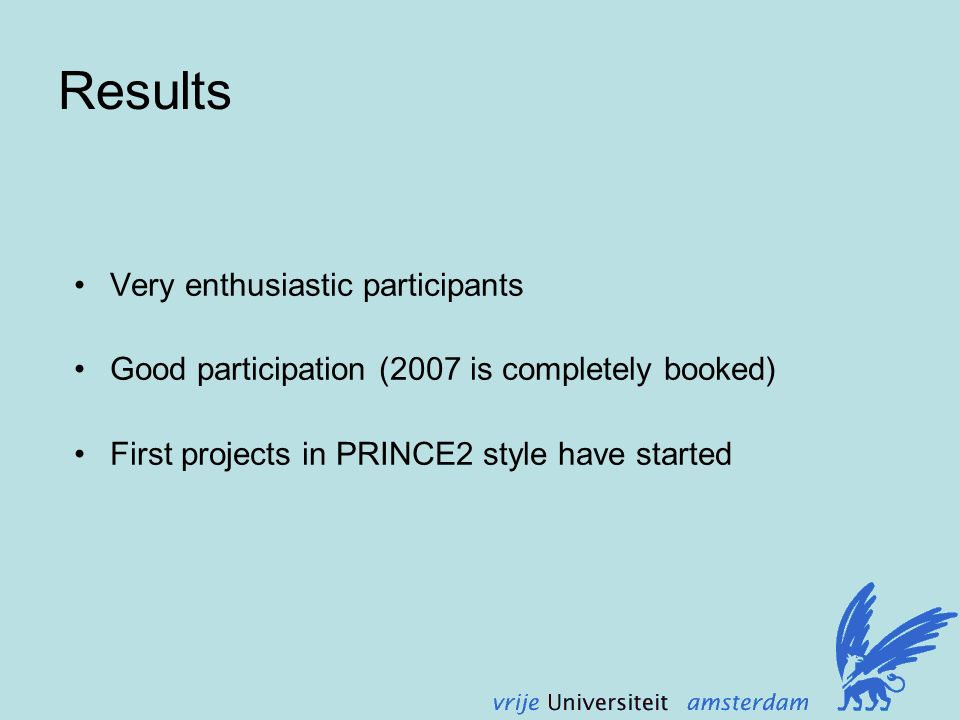 Results Very enthusiastic participants Good participation (2007 is completely booked) First projects in PRINCE2 style have started