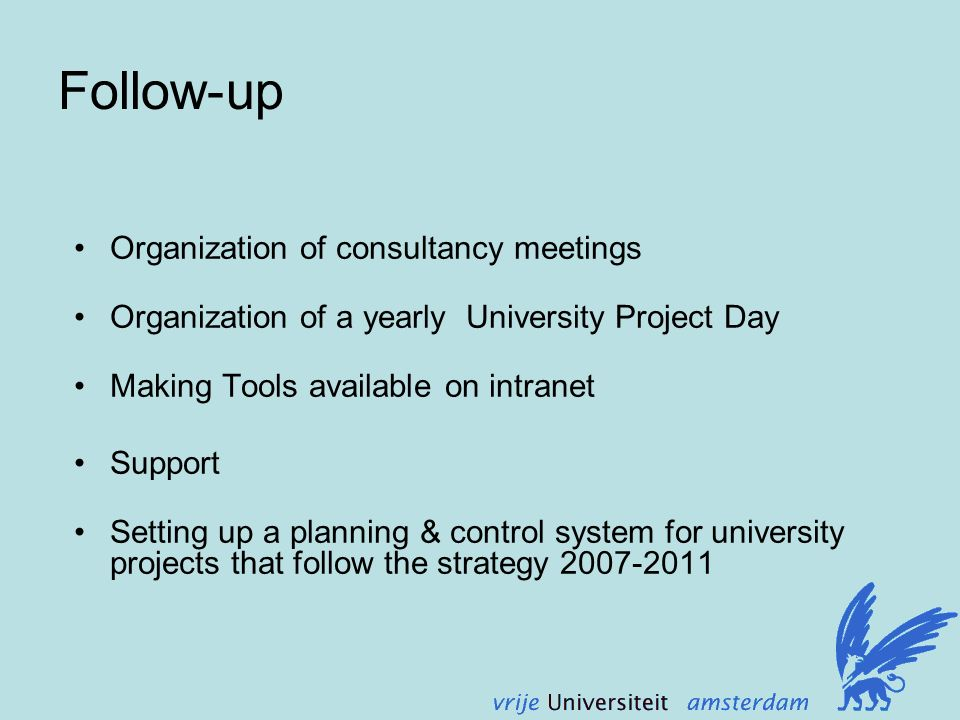 Follow-up Organization of consultancy meetings Organization of a yearly University Project Day Making Tools available on intranet Support Setting up a planning & control system for university projects that follow the strategy 2007-2011
