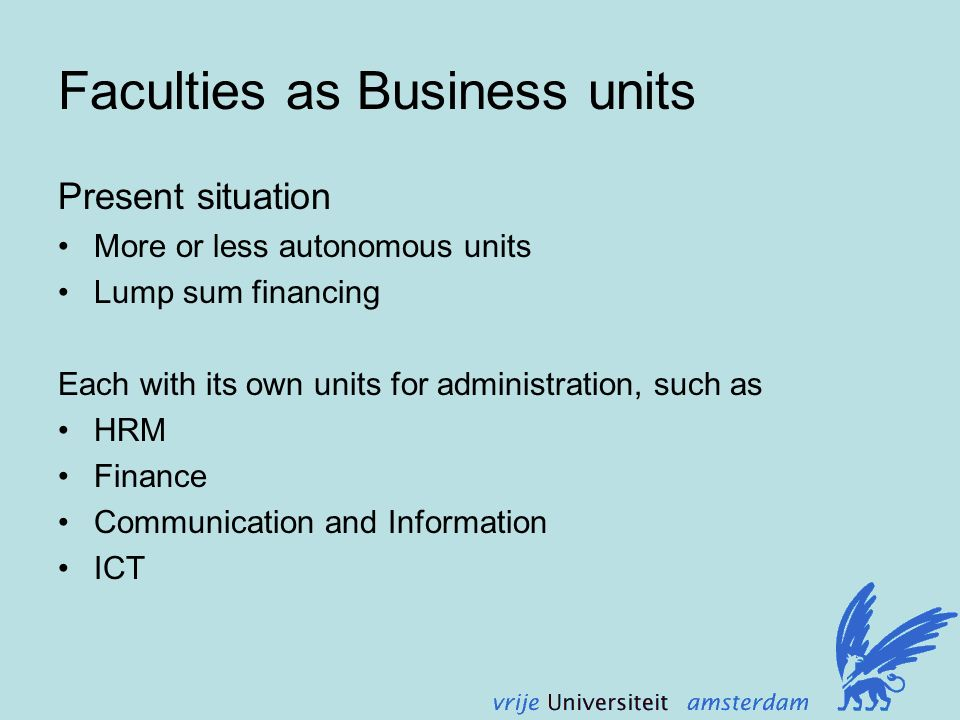 Faculties as Business units Present situation More or less autonomous units Lump sum financing Each with its own units for administration, such as HRM Finance Communication and Information ICT