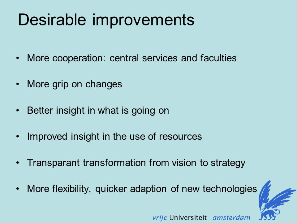Desirable improvements More cooperation: central services and faculties More grip on changes Better insight in what is going on Improved insight in the use of resources Transparant transformation from vision to strategy More flexibility, quicker adaption of new technologies