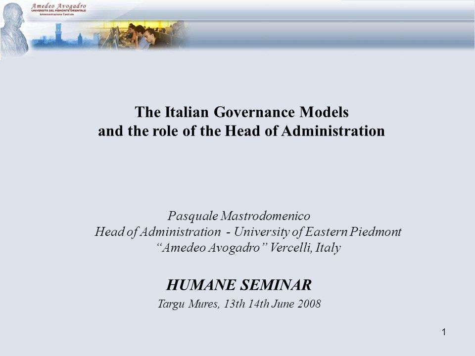 1 The Italian Governance Models and the role of the Head of Administration Pasquale Mastrodomenico Head of Administration - University of Eastern Piedmont Amedeo Avogadro Vercelli, Italy HUMANE SEMINAR Targu Mures, 13th 14th June 2008