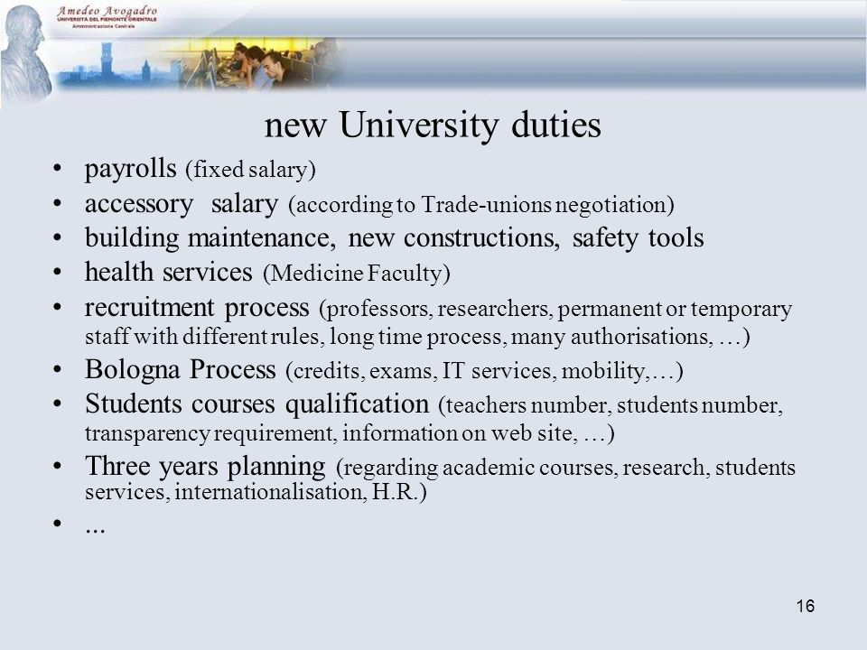 16 new University duties payrolls (fixed salary) accessory salary (according to Trade-unions negotiation) building maintenance, new constructions, safety tools health services (Medicine Faculty) recruitment process (professors, researchers, permanent or temporary staff with different rules, long time process, many authorisations, …) Bologna Process (credits, exams, IT services, mobility,…) Students courses qualification (teachers number, students number, transparency requirement, information on web site, …) Three years planning (regarding academic courses, research, students services, internationalisation, H.R.)...