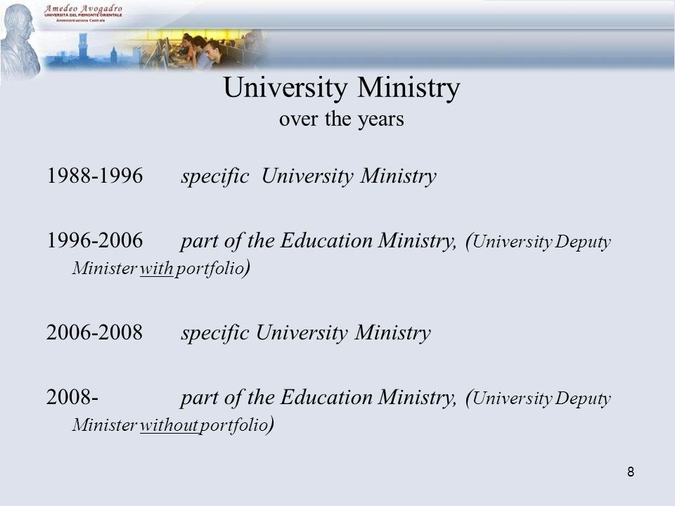 8 University Ministry over the years 1988-1996 specific University Ministry 1996-2006 part of the Education Ministry, ( University Deputy Minister with portfolio ) 2006-2008 specific University Ministry 2008- part of the Education Ministry, ( University Deputy Minister without portfolio )