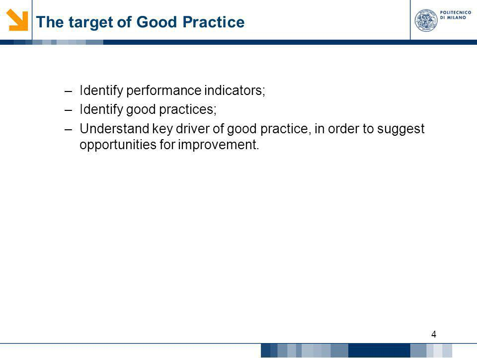 4 The target of Good Practice –Identify performance indicators; –Identify good practices; –Understand key driver of good practice, in order to suggest