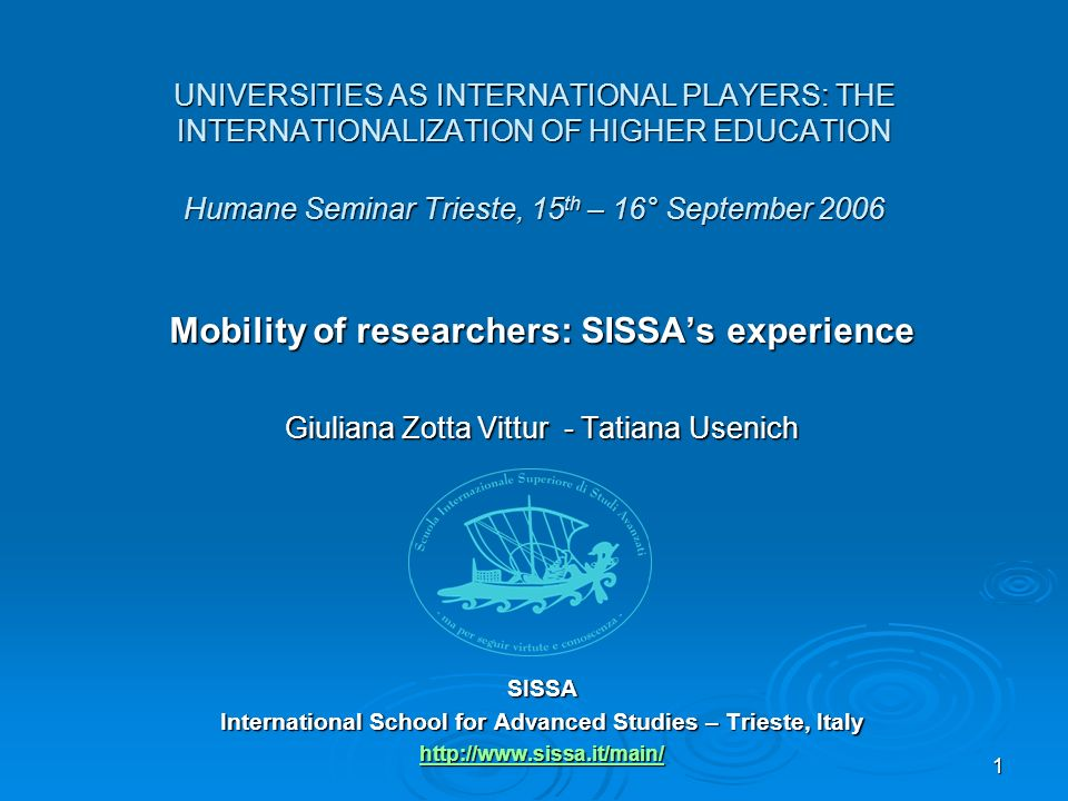 1 UNIVERSITIES AS INTERNATIONAL PLAYERS: THE INTERNATIONALIZATION OF HIGHER EDUCATION Humane Seminar Trieste, 15 th – 16° September 2006 Mobility of researchers: SISSAs experience Giuliana Zotta Vittur - Tatiana Usenich SISSA International School for Advanced Studies – Trieste, Italy