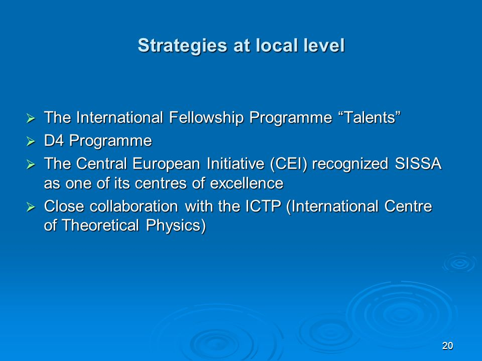 20 Strategies at local level The International Fellowship Programme Talents The International Fellowship Programme Talents D4 Programme D4 Programme The Central European Initiative (CEI) recognized SISSA as one of its centres of excellence The Central European Initiative (CEI) recognized SISSA as one of its centres of excellence Close collaboration with the ICTP (International Centre of Theoretical Physics) Close collaboration with the ICTP (International Centre of Theoretical Physics)