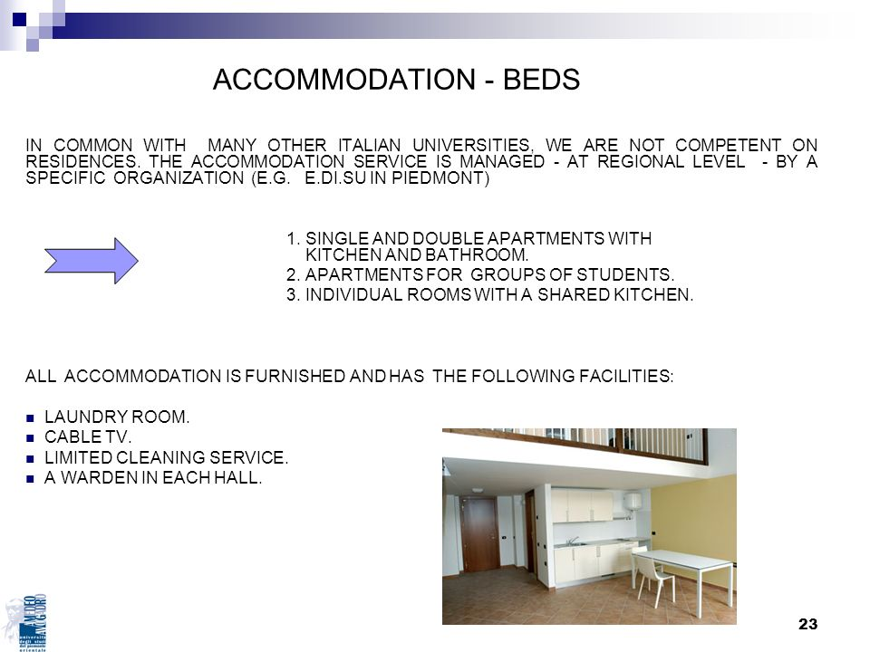 23 ACCOMMODATION - BEDS IN COMMON WITH MANY OTHER ITALIAN UNIVERSITIES, WE ARE NOT COMPETENT ON RESIDENCES. THE ACCOMMODATION SERVICE IS MANAGED - AT