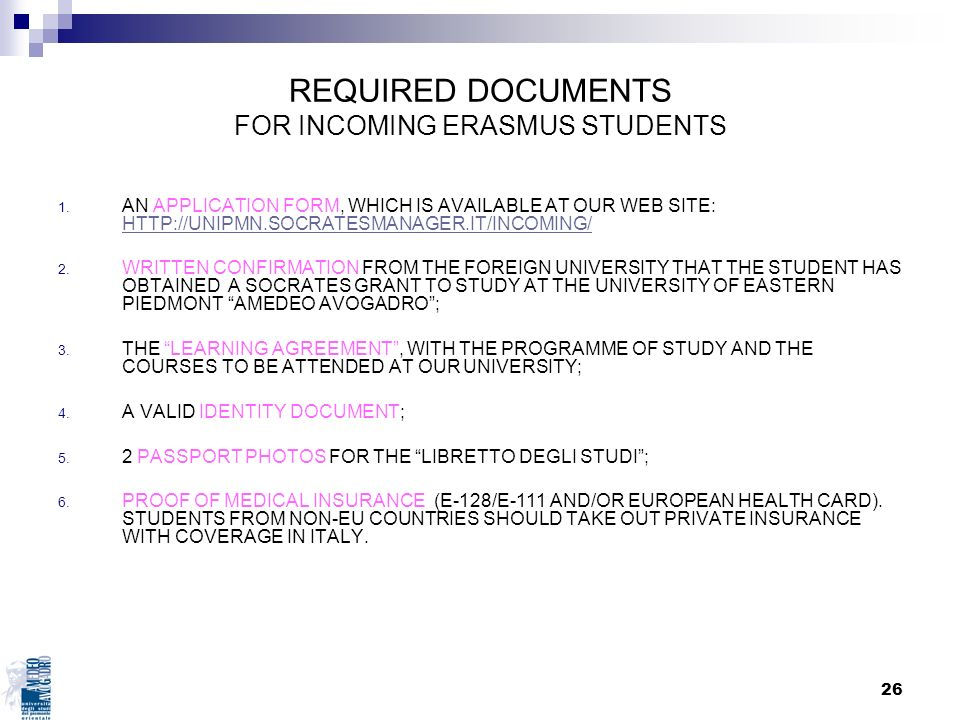 26 REQUIRED DOCUMENTS FOR INCOMING ERASMUS STUDENTS 1. AN APPLICATION FORM, WHICH IS AVAILABLE AT OUR WEB SITE: HTTP://UNIPMN.SOCRATESMANAGER.IT/INCOM