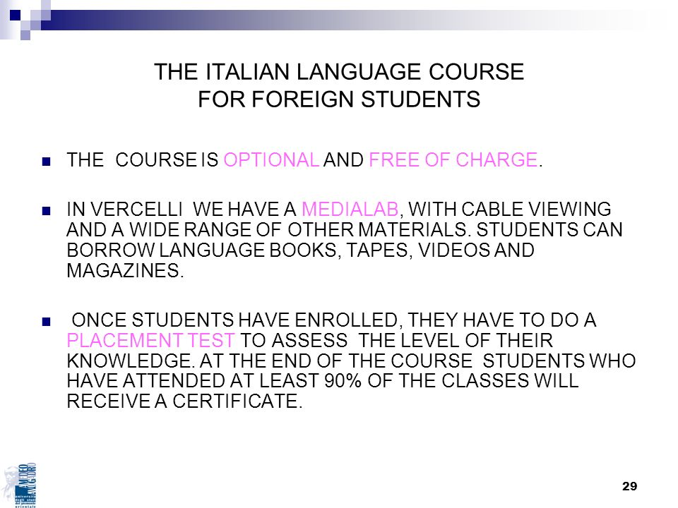 29 THE ITALIAN LANGUAGE COURSE FOR FOREIGN STUDENTS THE COURSE IS OPTIONAL AND FREE OF CHARGE. IN VERCELLI WE HAVE A MEDIALAB, WITH CABLE VIEWING AND