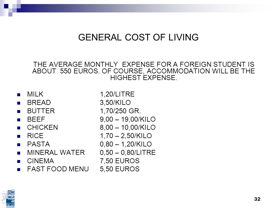 32 GENERAL COST OF LIVING THE AVERAGE MONTHLY EXPENSE FOR A FOREIGN STUDENT IS ABOUT 550 EUROS. OF COURSE, ACCOMMODATION WILL BE THE HIGHEST EXPENSE.