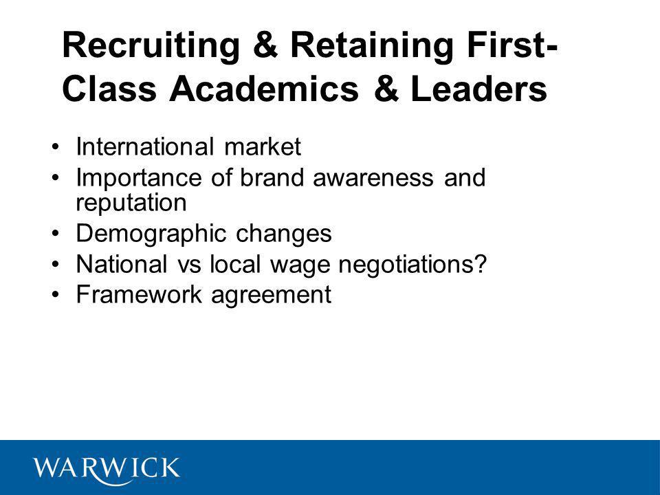 Recruiting & Retaining First- Class Academics & Leaders International market Importance of brand awareness and reputation Demographic changes National vs local wage negotiations.