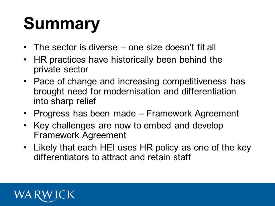 Summary The sector is diverse – one size doesnt fit all HR practices have historically been behind the private sector Pace of change and increasing competitiveness has brought need for modernisation and differentiation into sharp relief Progress has been made – Framework Agreement Key challenges are now to embed and develop Framework Agreement Likely that each HEI uses HR policy as one of the key differentiators to attract and retain staff