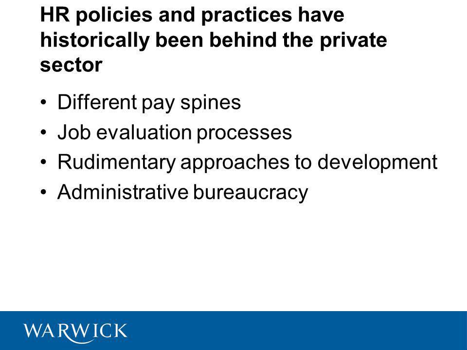 HR policies and practices have historically been behind the private sector Different pay spines Job evaluation processes Rudimentary approaches to development Administrative bureaucracy