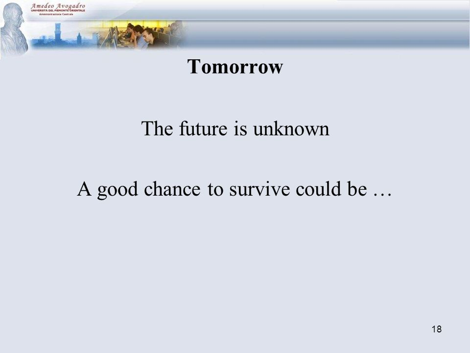 18 Tomorrow The future is unknown A good chance to survive could be …