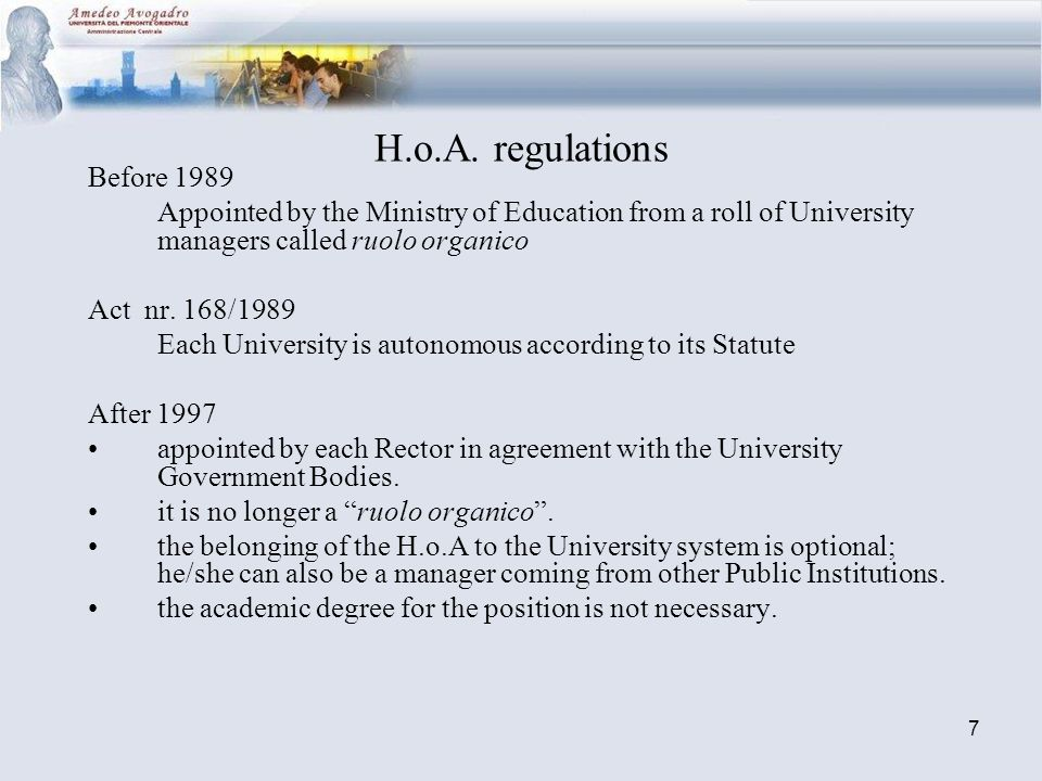 7 H.o.A. regulations Before 1989 Appointed by the Ministry of Education from a roll of University managers called ruolo organico Act nr. 168/1989 Each