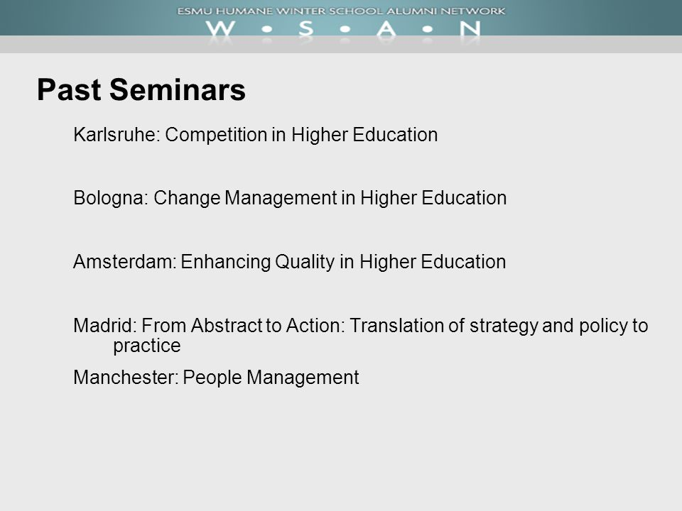 Past Seminars Karlsruhe: Competition in Higher Education Bologna: Change Management in Higher Education Amsterdam: Enhancing Quality in Higher Education Madrid: From Abstract to Action: Translation of strategy and policy to practice Manchester: People Management