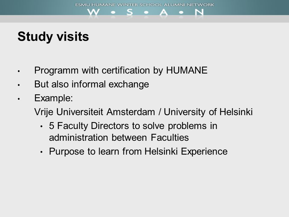 Study visits Programm with certification by HUMANE But also informal exchange Example: Vrije Universiteit Amsterdam / University of Helsinki 5 Faculty Directors to solve problems in administration between Faculties Purpose to learn from Helsinki Experience