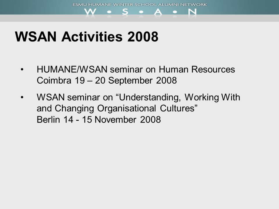 WSAN Activities 2008 HUMANE/WSAN seminar on Human Resources Coimbra 19 – 20 September 2008 WSAN seminar on Understanding, Working With and Changing Organisational Cultures Berlin 14 - 15 November 2008
