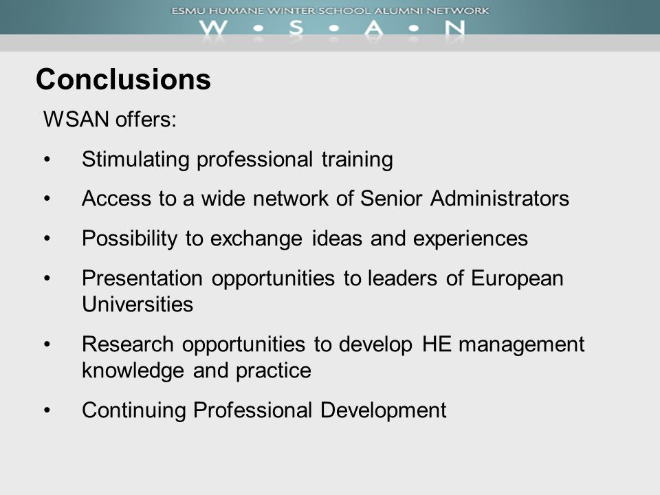 Conclusions WSAN offers: Stimulating professional training Access to a wide network of Senior Administrators Possibility to exchange ideas and experiences Presentation opportunities to leaders of European Universities Research opportunities to develop HE management knowledge and practice Continuing Professional Development