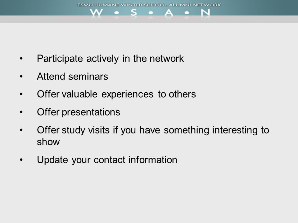 Participate actively in the network Attend seminars Offer valuable experiences to others Offer presentations Offer study visits if you have something interesting to show Update your contact information