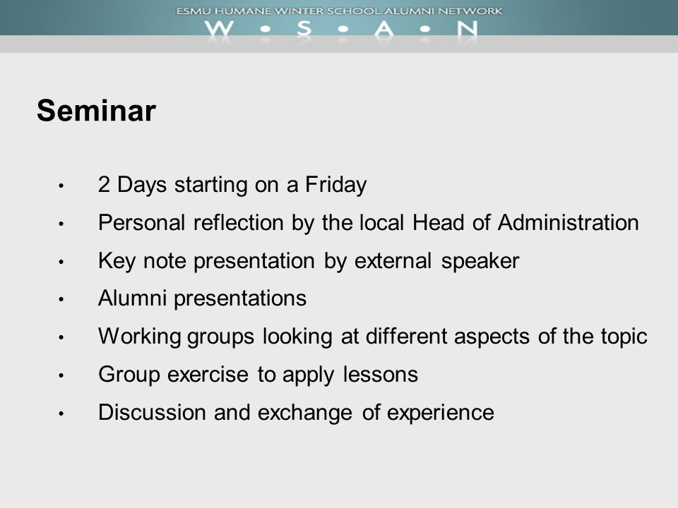 Seminar 2 Days starting on a Friday Personal reflection by the local Head of Administration Key note presentation by external speaker Alumni presentations Working groups looking at different aspects of the topic Group exercise to apply lessons Discussion and exchange of experience