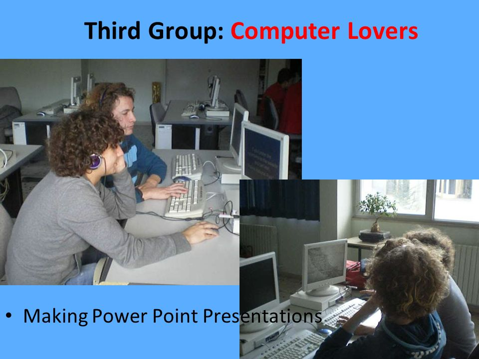 Third Group: Computer Lovers Making Power Point Presentations