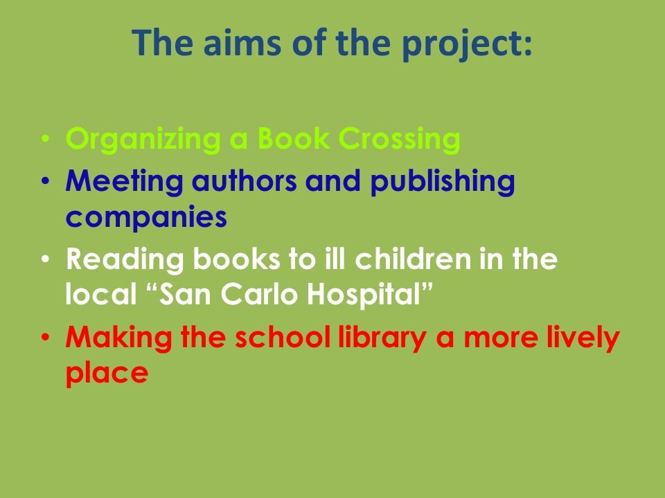 The aims of the project: Organizing a Book Crossing Meeting authors and publishing companies Reading books to ill children in the local San Carlo Hospital Making the school library a more lively place