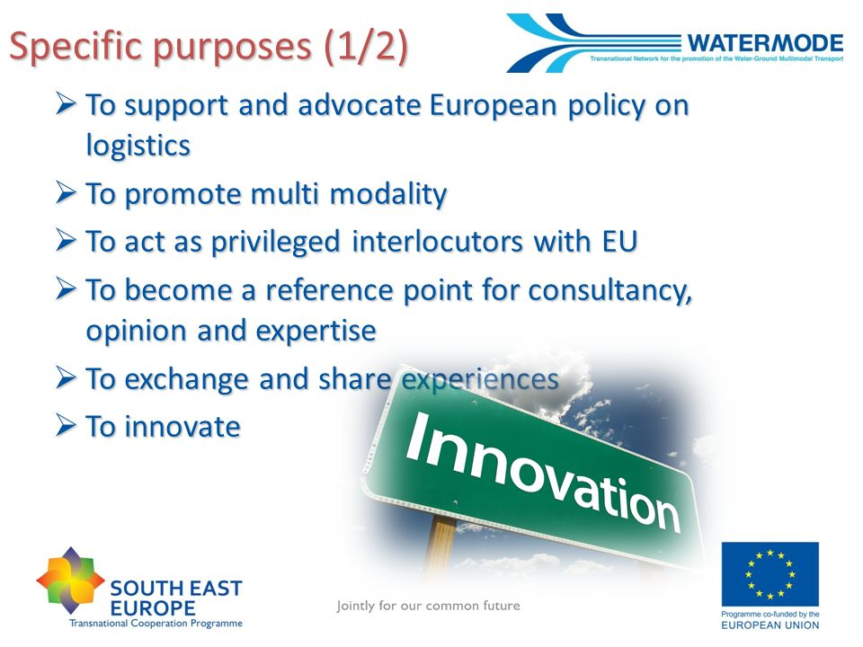 Specific purposes (1/2) To support and advocate European policy on logistics To support and advocate European policy on logistics To promote multi modality To promote multi modality To act as privileged interlocutors with EU To act as privileged interlocutors with EU To become a reference point for consultancy, opinion and expertise To become a reference point for consultancy, opinion and expertise To exchange and share experiences To exchange and share experiences To innovate To innovate