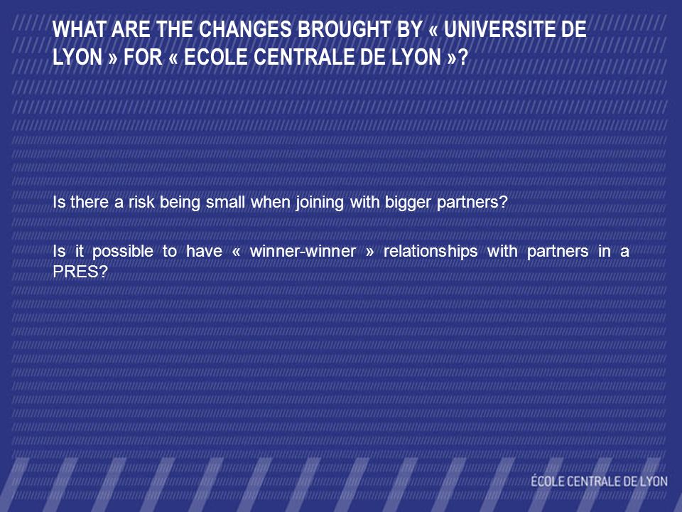 WHAT ARE THE CHANGES BROUGHT BY « UNIVERSITE DE LYON » FOR « ECOLE CENTRALE DE LYON »? Is there a risk being small when joining with bigger partners?