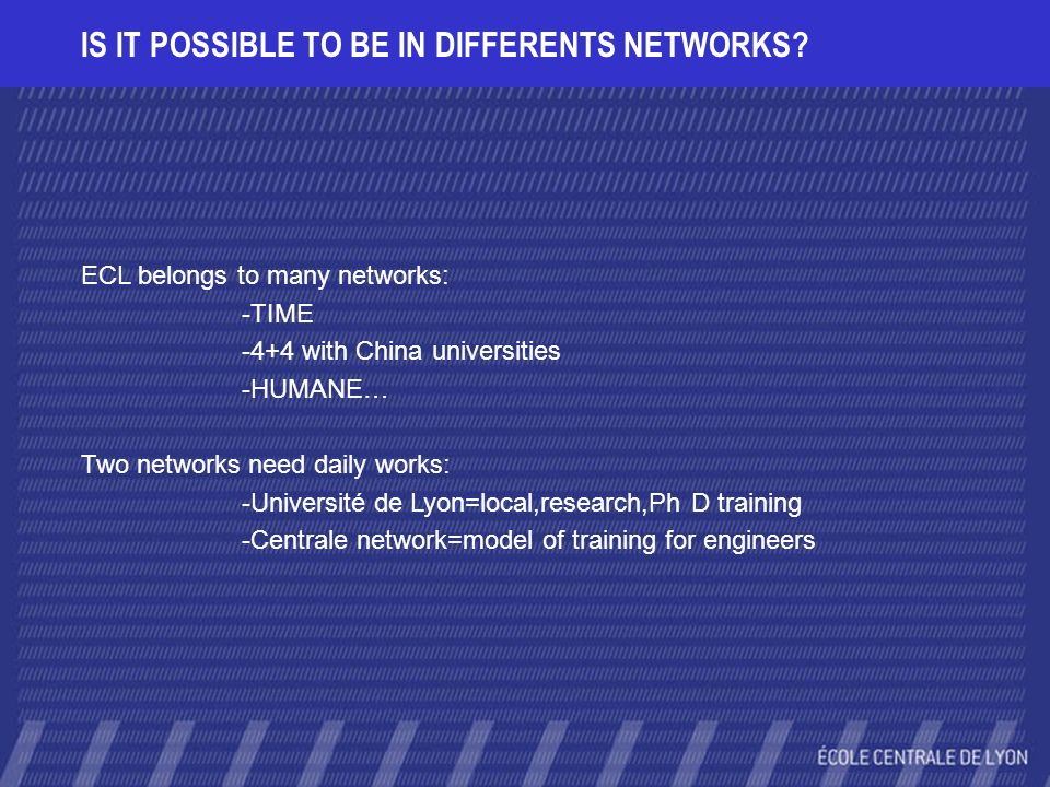 IS IT POSSIBLE TO BE IN DIFFERENTS NETWORKS? ECL belongs to many networks: -TIME -4+4 with China universities -HUMANE… Two networks need daily works: