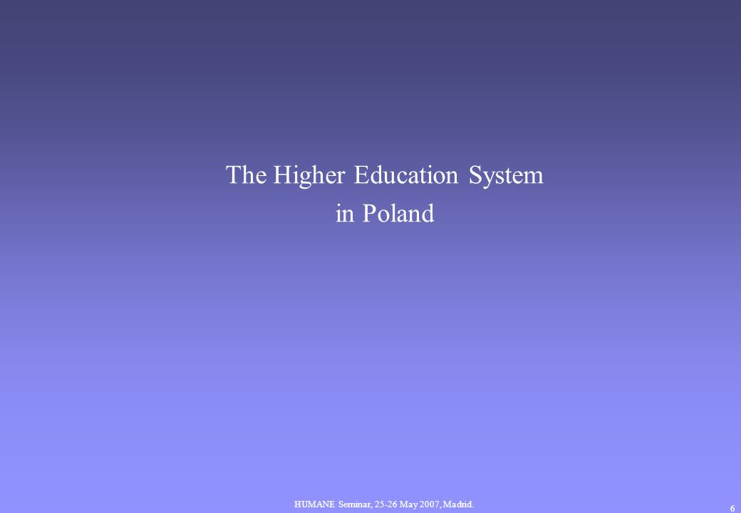 HUMANE Seminar, May 2007, Madrid. 6 The Higher Education System in Poland