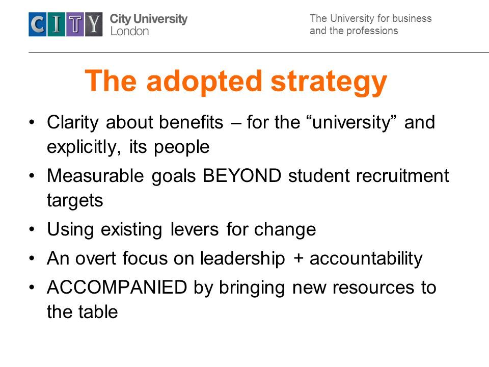 The University for business and the professions The adopted strategy Clarity about benefits – for the university and explicitly, its people Measurable goals BEYOND student recruitment targets Using existing levers for change An overt focus on leadership + accountability ACCOMPANIED by bringing new resources to the table