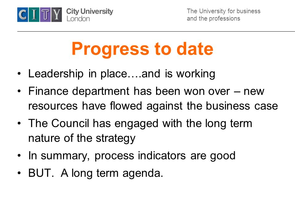 The University for business and the professions Progress to date Leadership in place….and is working Finance department has been won over – new resources have flowed against the business case The Council has engaged with the long term nature of the strategy In summary, process indicators are good BUT.
