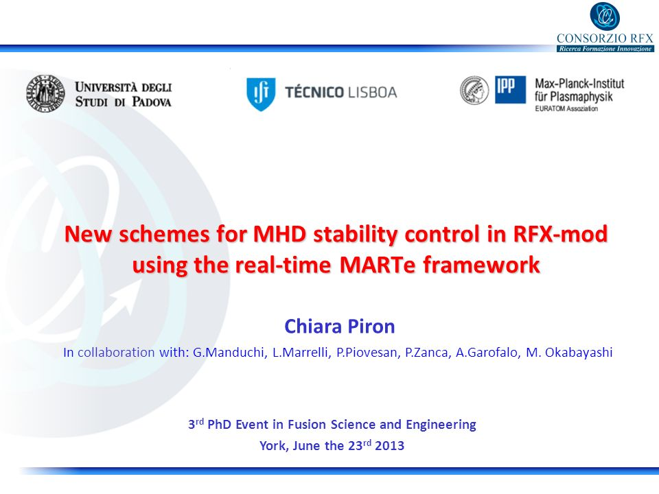 New schemes for MHD stability control in RFX-mod using the real-time MARTe framework Chiara Piron 3 rd PhD Event in Fusion Science and Engineering York, June the 23 rd 2013 In collaboration with: G.Manduchi, L.Marrelli, P.Piovesan, P.Zanca, A.Garofalo, M.