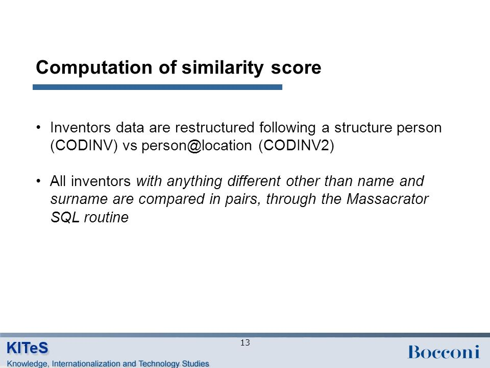 Computation of similarity score Inventors data are restructured following a structure person (CODINV) vs person@location (CODINV2) All inventors with anything different other than name and surname are compared in pairs, through the Massacrator SQL routine 13