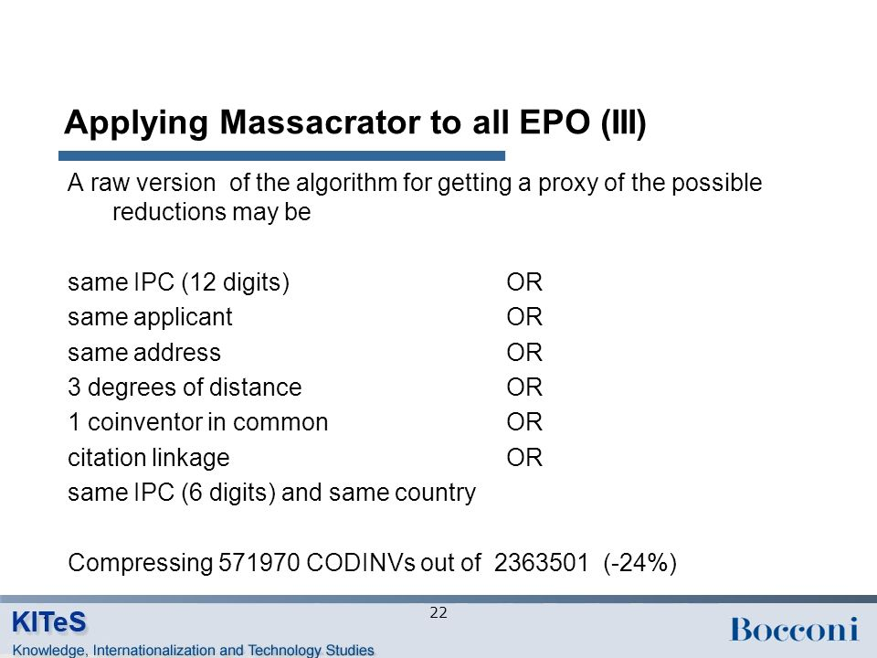 Applying Massacrator to all EPO (III) A raw version of the algorithm for getting a proxy of the possible reductions may be same IPC (12 digits) OR same applicantOR same addressOR 3 degrees of distanceOR 1 coinventor in commonOR citation linkageOR same IPC (6 digits) and same country Compressing 571970 CODINVs out of 2363501 (-24%) 22