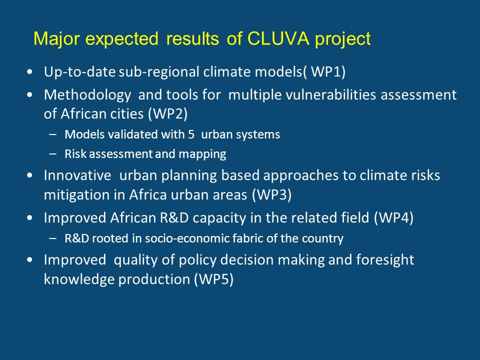 Major expected results of CLUVA project Up-to-date sub-regional climate models( WP1) Methodology and tools for multiple vulnerabilities assessment of African cities (WP2) –Models validated with 5 urban systems –Risk assessment and mapping Innovative urban planning based approaches to climate risks mitigation in Africa urban areas (WP3) Improved African R&D capacity in the related field (WP4) –R&D rooted in socio-economic fabric of the country Improved quality of policy decision making and foresight knowledge production (WP5)