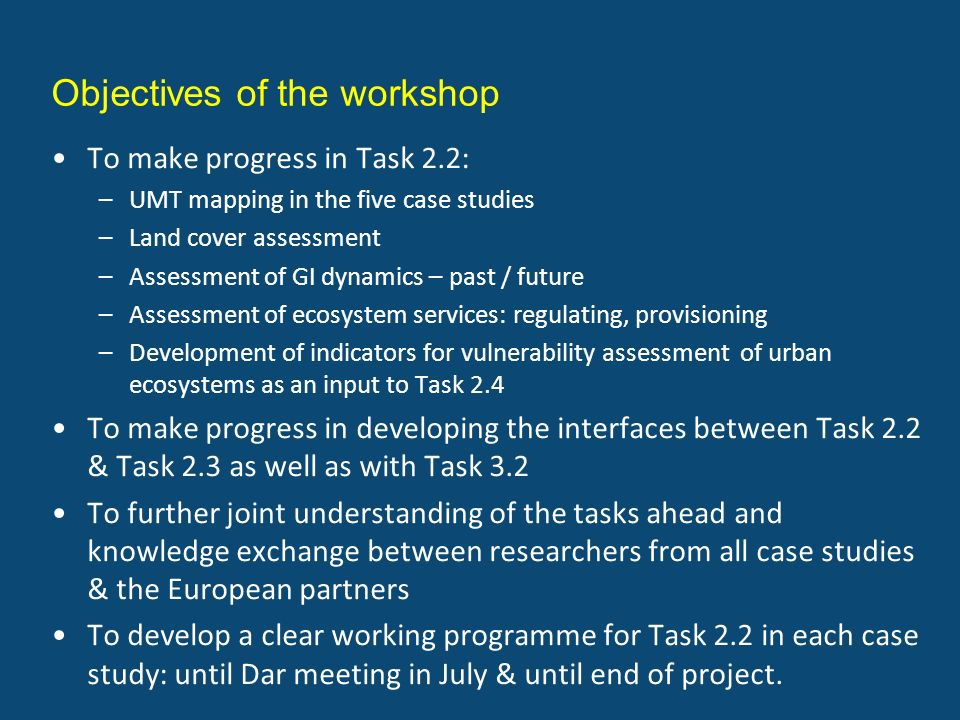Objectives of the workshop To make progress in Task 2.2: –UMT mapping in the five case studies –Land cover assessment –Assessment of GI dynamics – past / future –Assessment of ecosystem services: regulating, provisioning –Development of indicators for vulnerability assessment of urban ecosystems as an input to Task 2.4 To make progress in developing the interfaces between Task 2.2 & Task 2.3 as well as with Task 3.2 To further joint understanding of the tasks ahead and knowledge exchange between researchers from all case studies & the European partners To develop a clear working programme for Task 2.2 in each case study: until Dar meeting in July & until end of project.