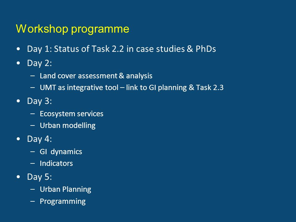 Workshop programme Day 1: Status of Task 2.2 in case studies & PhDs Day 2: –Land cover assessment & analysis –UMT as integrative tool – link to GI pla