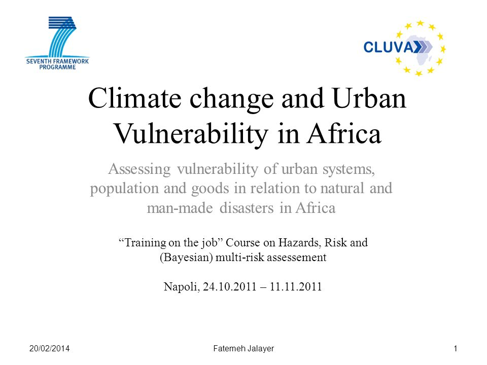 Climate change and Urban Vulnerability in Africa Assessing vulnerability of urban systems, population and goods in relation to natural and man-made disasters in Africa 1 Training on the job Course on Hazards, Risk and (Bayesian) multi-risk assessement Napoli, 24.10.2011 – 11.11.2011 20/02/2014Fatemeh Jalayer