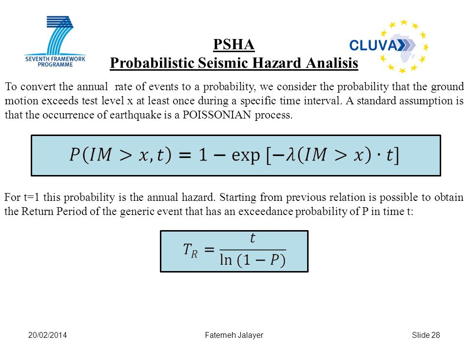 20/02/2014Fatemeh JalayerSlide 28 PSHA Probabilistic Seismic Hazard Analisis To convert the annual rate of events to a probability, we consider the probability that the ground motion exceeds test level x at least once during a specific time interval.