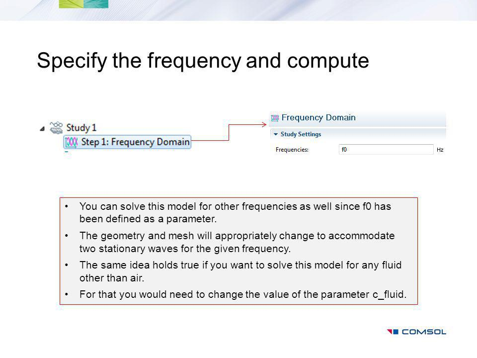 Specify the frequency and compute You can solve this model for other frequencies as well since f0 has been defined as a parameter.
