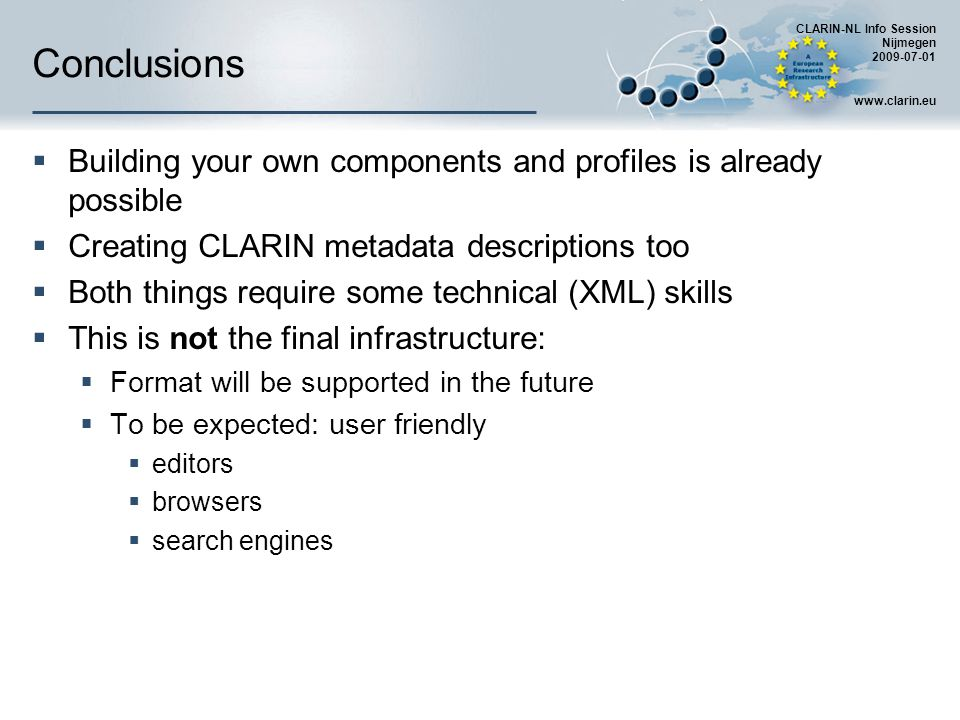 CLARIN-NL Info Session Nijmegen 2009-07-01 www.clarin.eu Conclusions Building your own components and profiles is already possible Creating CLARIN metadata descriptions too Both things require some technical (XML) skills This is not the final infrastructure: Format will be supported in the future To be expected: user friendly editors browsers search engines