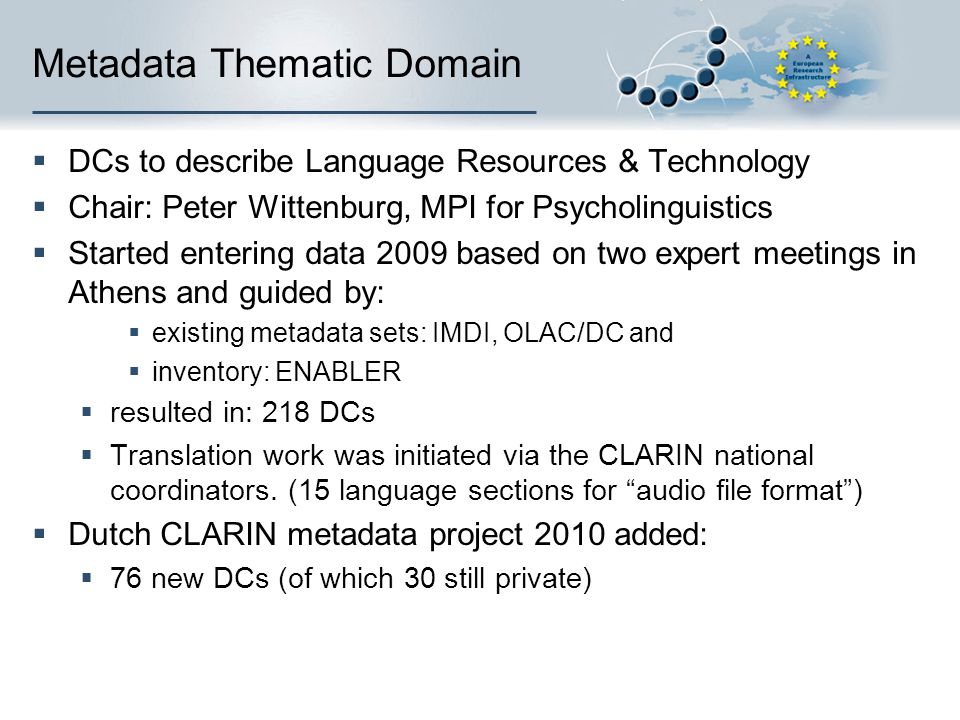 Metadata Thematic Domain DCs to describe Language Resources & Technology Chair: Peter Wittenburg, MPI for Psycholinguistics Started entering data 2009 based on two expert meetings in Athens and guided by: existing metadata sets: IMDI, OLAC/DC and inventory: ENABLER resulted in: 218 DCs Translation work was initiated via the CLARIN national coordinators.
