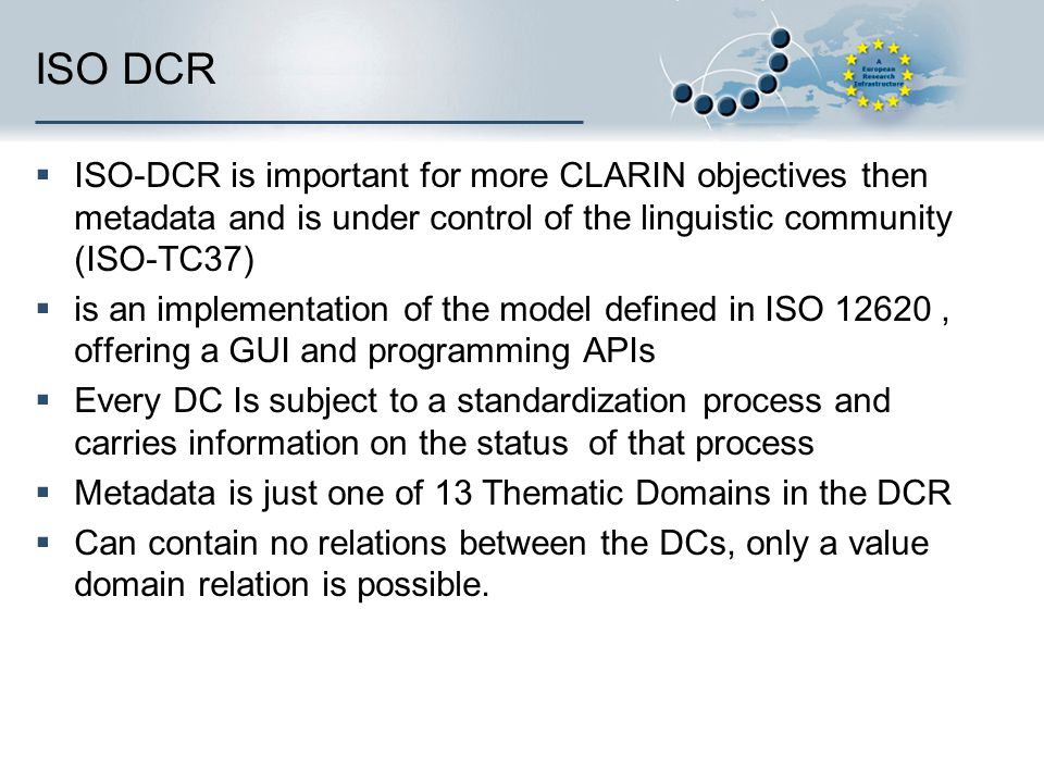 ISO DCR ISO-DCR is important for more CLARIN objectives then metadata and is under control of the linguistic community (ISO-TC37) is an implementation of the model defined in ISO 12620, offering a GUI and programming APIs Every DC Is subject to a standardization process and carries information on the status of that process Metadata is just one of 13 Thematic Domains in the DCR Can contain no relations between the DCs, only a value domain relation is possible.