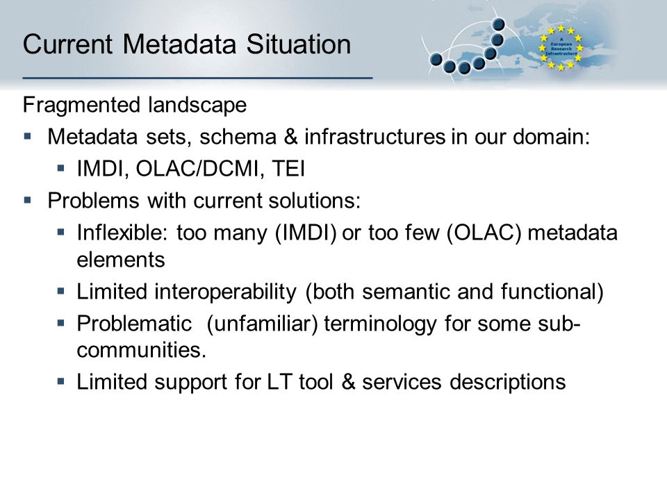 Current Metadata Situation Fragmented landscape Metadata sets, schema & infrastructures in our domain: IMDI, OLAC/DCMI, TEI Problems with current solutions: Inflexible: too many (IMDI) or too few (OLAC) metadata elements Limited interoperability (both semantic and functional) Problematic (unfamiliar) terminology for some sub- communities.