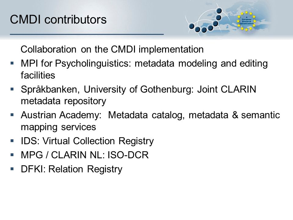 CMDI contributors Collaboration on the CMDI implementation MPI for Psycholinguistics: metadata modeling and editing facilities Språkbanken, University of Gothenburg: Joint CLARIN metadata repository Austrian Academy: Metadata catalog, metadata & semantic mapping services IDS: Virtual Collection Registry MPG / CLARIN NL: ISO-DCR DFKI: Relation Registry