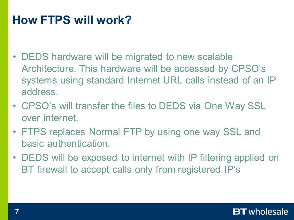 7 How FTPS will work. DEDS hardware will be migrated to new scalable Architecture.