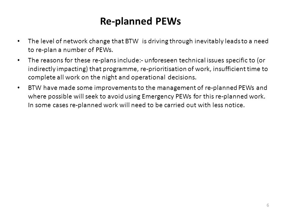 Re-planned PEWs The level of network change that BTW is driving through inevitably leads to a need to re-plan a number of PEWs. The reasons for these